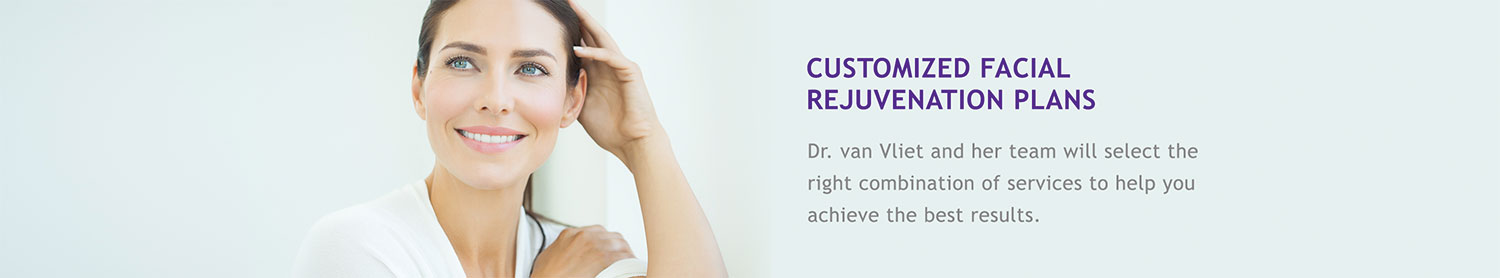 Customized Facial Rejuvenation Plans: Dr. van Vliet and her team will select the right combination of services to help you achieve your best results.